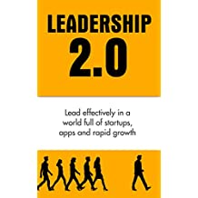 Leadership Books: Leadership 2.0: Lead effectively in a world full of startups, apps and rapid growth (Leadership, How to Lead Effectively, Efficient Leadership Qualities Book 1)