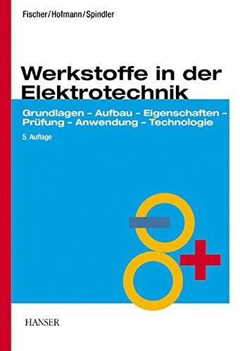 Werkstoffe in der Elektrotechnik. Grundlagen - Aufbau - Eigenschaften - Prüfung - Anwendung - Technologie