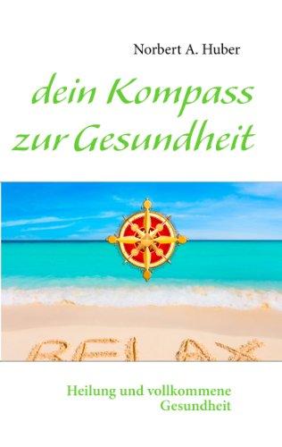 Dein Kompass Zur Gesundheit Heilung Und Vollkommene Gesundheit Norbert A Huber Pdf Beauhoufoumo