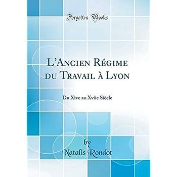 L'Ancien Régime Du Travail À Lyon: Du Xive Au Xviie Siècle (Classic Reprint)