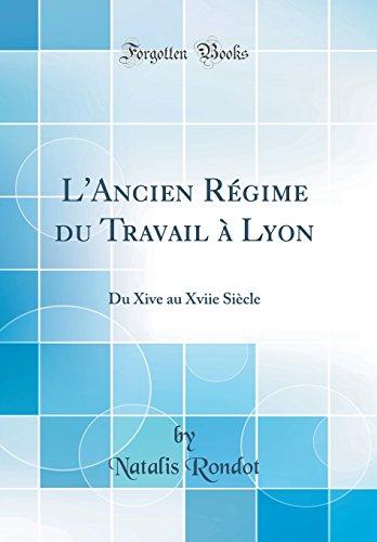 L'Ancien Régime Du Travail À Lyon: Du Xive Au Xviie Siècle (Classic Reprint) par Natalis Rondot