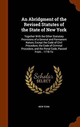 An Abridgment of the Revised Statutes of the State of New York: Together with the Other Statutory Provisions of a General and Permanent Nature, Except ... and the Penal Code, Passed From... 1778 to PDF Books