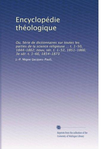 Encyclopédie théologique: Ou, Série de dictionnaires sur toutes les parties de la science religieuse ... t. 1-50, 1844-1862; nouv, sér. t. 1-52, ... 1-66, 1854-1873 (Volume 63) (French Edition)