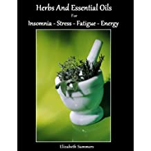 Herbs And Essential Oils For Insomnia - Stress - Fatigue and Energy (Natural Home Remedies Book 6) (English Edition)