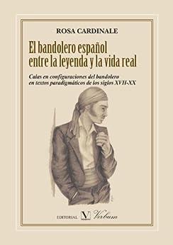 El bandolero español entre la leyenda y la vida real: Calas en configuraciones del bandolero en textos paradigmáticos de los siglos XVII-XX de [Rosa Cardinale]