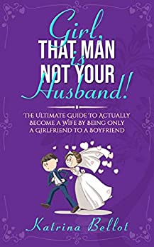 Girl, That Man Is Not Your Husband!: The Ultimate Guide To Actually Become a Wife By Being Only a Girlfriend To a Boyfriend (English Edition) par [Bellot, Katrina]