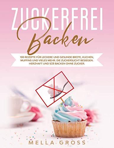 Zuckerfrei Backen: 100 Rezepte für leckere und gesunde Brote, Kuchen, Muffins und vieles mehr. Die Zuckersucht besiegen. Herzhaft und süß backen ohne Zucker.