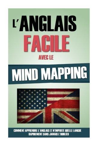 L'Anglais Facile Avec Le Mind Mapping: Comment Apprendre L'Anglais Et N'Importe Quelle Langue Rapidement Sans Jamais L'Oublier. par Remy Roulier