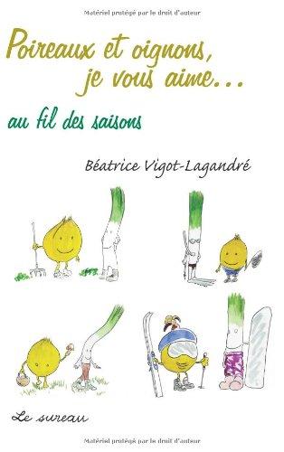 Poireaux et Oignons, je vous aime... au fil des saisons par Béatrice Vigot-Lagandré