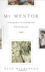 My Mentor: A Young Man's Friendship with William Maxwell by Alec Wilkinson (2002-04-04)