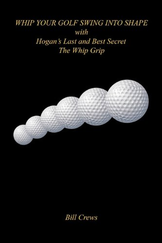 Whip Your Golf Swing Into Shape with Hogan's Last and Best Secret - The Whip Grip por Bill Crews