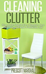 Cleaning Clutter: How to De-Clutter for a Happier, Less Stressed, and more Productive Life (Clutter Free - Your Guide to Getting Rid of Clutter and Organizing Your Home) (English Edition)