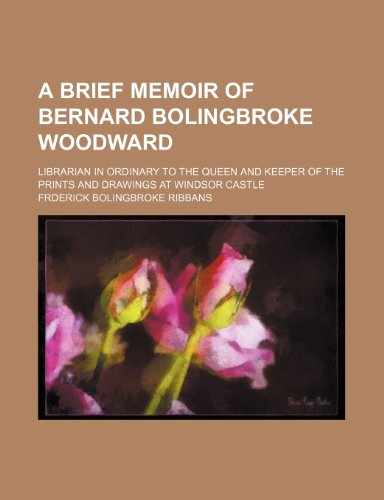 A brief memoir of Bernard Bolingbroke Woodward; librarian in ordinary to the queen and keeper of the prints and drawings at Windsor Castle