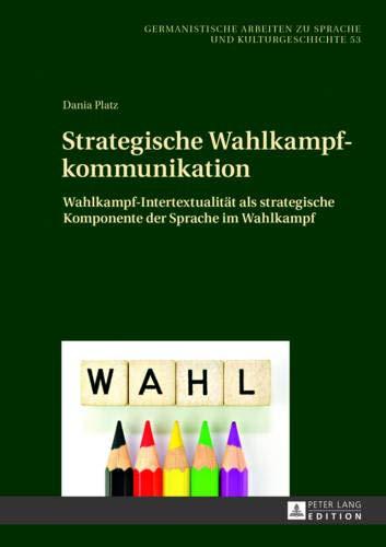 Strategische Wahlkampfkommunikation: Wahlkampf-Intertextualität als strategische Komponente der Sprache im Wahlkampf (Germanistische Arbeiten zu Sprache und Kulturgeschichte, Band 53)