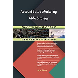 Account-Based Marketing ABM Strategy All-Inclusive Self-Assessment - More than 700 Success Criteria, Instant Visual Insights, Comprehensive Spreadsheet Dashboard, Auto-Prioritised for Quick Results