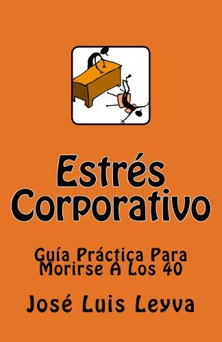 Estrés Corporativo: Guía Práctica Para Morirse A Los 40 por José Luis Leyva