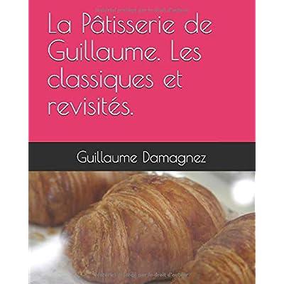 La Pâtisserie de Guillaume. Les classiques et revisités.