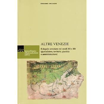 Altre Venezie. Il Dogado Veneziano Nei Secoli Xiii E Xiv (Giurisdizione, Territorio, Giustizia E Amministrazione)