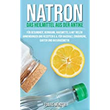 Natron: Das Heilmittel aus der Antike für Gesundheit, Reinigung & Hausmittel (Mit vielen Anwendungen und Rezepten u.a. für Haushalt, Ernährung, Garten und Naturkosmetik)