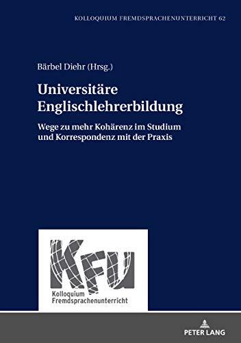 Universitaere Englischlehrerbildung: Wege zu mehr Kohaerenz im Studium und Korrespondenz mit der Praxis (Kolloquium Fremdsprachenunterricht)