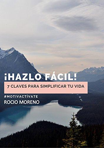 HAZLO FACIL: 7 claves para simplificar tu vida por ROCIO MORENO GOMEZ