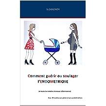 Comment guérir ou soulager l'Endométriose: et toutes les maladies chroniques inflammatoires (French Edition)