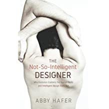The Not-So-Intelligent Designer: Why Evolution Explains the Human Body and Intelligent Design Does Not