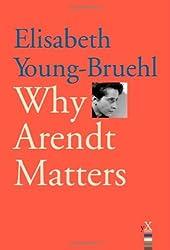 Why Arendt Matters (Why X Matters) (Why X Matters Series) by Elisabeth Young-bruehl (2006-10-31)