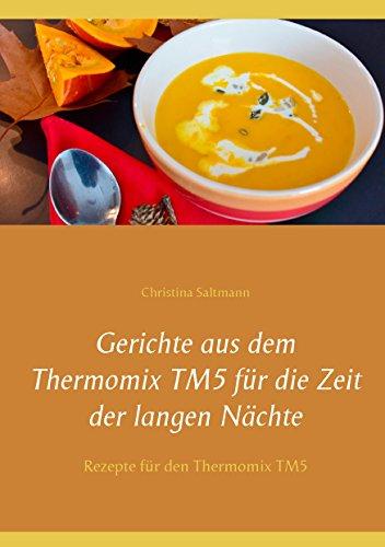 Gerichte aus dem Thermomix TM5 für die Zeit der langen Nächte: Rezepte für den Thermomix TM5