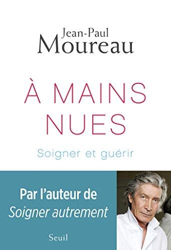 A mains nues. Soigner et guérir: Soigner et guérir (DOCUMENTS (H.C)) par Jean-Paul Moureau