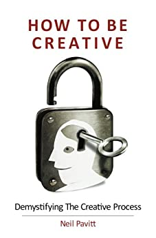 How To Be Creative: Demystifying the creative Process by [Pavitt, Neil]
