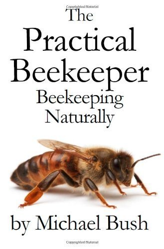 The Practical Beekeeper: Beekeeping Naturally by Bush, Michael (2011) Hardcover