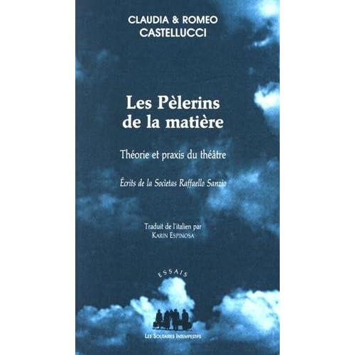 Les Pèlerins de la matière : Théorie et praxis du théâtre : écrits de la Societas Raffaello Sanzio