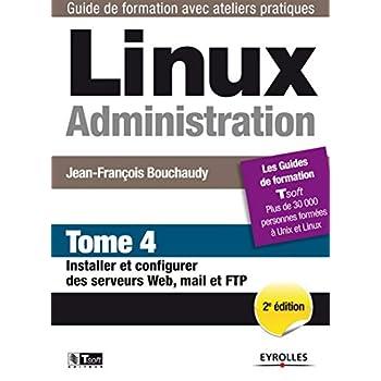 Linux Administration - Tome 4: Installer et configurer des serveurs Web, mail et FTP.