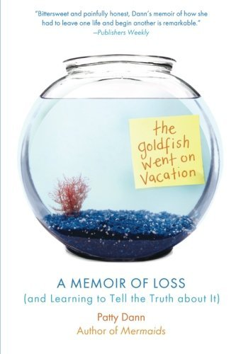 the-goldfish-went-on-vacation-a-memoir-of-loss-and-learning-to-tell-the-truth-about-it-by-patty-dann