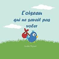 L'oiseau qui ne savait pas voler par Aurélie Wynant