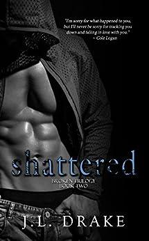 Shattered (Broken Trilogy Book 2) by [Drake, J.L.]