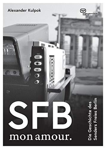 SFB. Mon amour.: Die Geschichte des Senders Freies Berlin 1954-2003