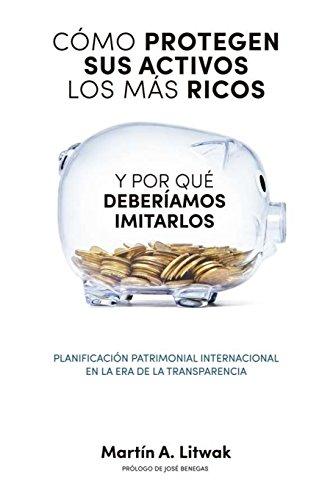 Como protegen sus activos los mas ricos: y por que deberiamos imitarlos por Martín Litwak