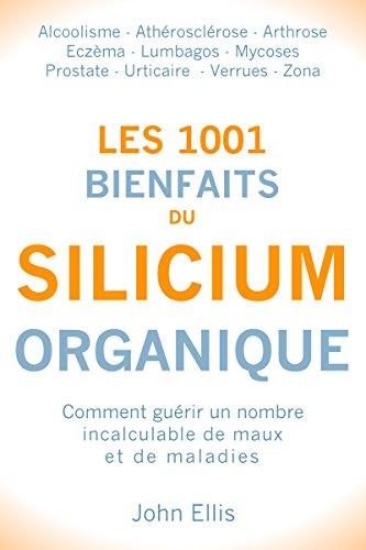 Les 1001 bienfaits du Silicium Organique: Comment guérir un nombre incalculable de maux et de maladies, grâce au silicium organique par John Ellis