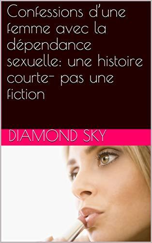 Confessions d'une femme avec la dépendance sexuelle:  une histoire courte- pas une fiction par Diamond Sky