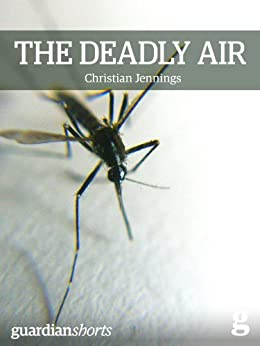The Deadly Air: Genetically modified mosquitoes and the fight against malaria (Guardian Shorts Book 14) by [Jennings, Christian]