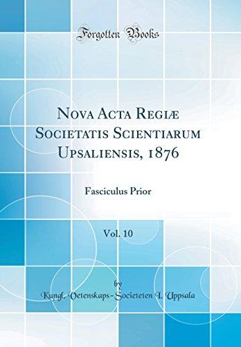 Nova Acta Regiæ Societatis Scientiarum Upsaliensis, 1876, Vol. 10: Fasciculus Prior (Classic Reprint)