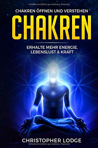 Chakren für Anfänger: Chakren öffnen und verstehen - Erhalte mehr Energie, Lebenslust & Kraft durch geistiges Heilen und dem Anwenden von diesen ... inneren Ruhe (Chakra, Yoga, Öffnung, Band 1)