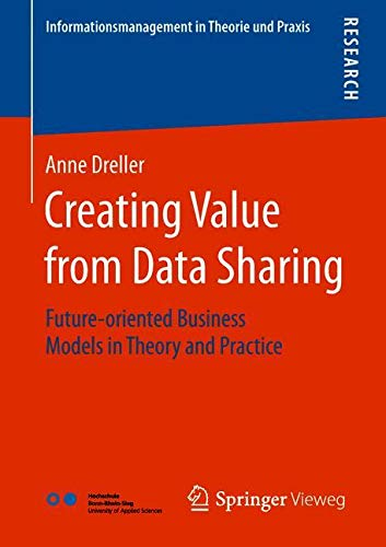 Creating Value from Data Sharing: Future-oriented Business Models in Theory and Practice (Informationsmanagement in Theorie und Praxis)