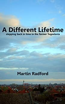 A Different Lifetime: stepping back in time in the former Yugoslavia (English Edition) di [Radford, Martin]