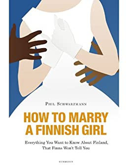 How to Marry a Finnish Girl - Everything You Want to Know about Finland, that Finns Won't Tell You (English Edition) par [Schwarzmann, Phil]