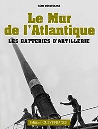 Le Mur de l'Atlantique : Les batteries d'artillerie par Rémy Desquesnes