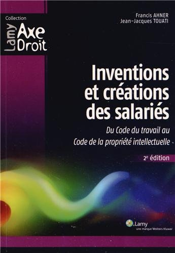 Inventions et créations des salariés : Du code du travail au Code de la propriété intellectuelle par Francis Ahner