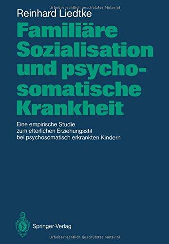 Familiäre Sozialisation und psychosomatische Krankheit: Eine empirische Studie zum elterlichen Erziehungsstil bei psychosomatisch erkrankten Kindern
